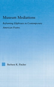 Museum Mediations - Reframing Ekphrasis in Contemporary American Poetry ebook by Barbara K. Fisher