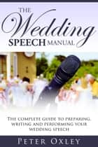 The Wedding Speech Manual: The Complete Guide to Preparing, Writing and Performing Your Wedding Speech ebook by Peter Oxley