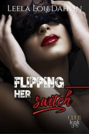 Flipping Her Switch - Club Kink, #1 ebook by Leela Lou Dahlin