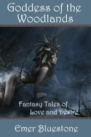 Goddess of the Woodlands: Fantasy Tales of Love and Desire ebook by Emer Bluestone