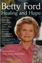 Healing and Hope - Six Women from the Betty Ford Center Share Their Powerful Journeys of Addiction ebook by Betty Ford