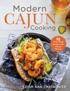 Modern Cajun Cooking - 85 Farm-Fresh Recipes with Classic Flavors ebook by Leigh Ann Chatagnier