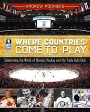 Where Countries Come to Play - Celebrating the World of Olympic Hockey and the Triple Gold Club ebook by Andrew Podnieks