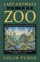 Last Animals at the Zoo - How Mass Extinction Can Be Stopped ebook by Colin Tudge
