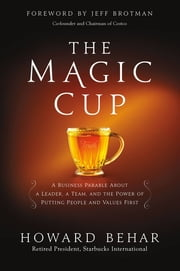 The Magic Cup - A Business Parable About a Leader, a Team, and the Power of Putting People and Values First ebook by Howard Behar