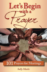 Let's Begin with a Prayer - 101 Prayers for Meetings ebook by Sally Macke