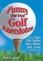 Funny (but true) Golf Anecdotes - about Tiger, Phil, Bubba, Rory, Rickie, Jack, Arnie, and all the rest. ebook by Dick Crouser