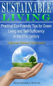 Sustainable Living - Practical Eco-Friendly Tips for Green Living and Self-Sufficiency in the 21st Century - [Special Edition Collection] ebook by Sustainable Stevie