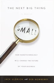 The Next Big Thing Is Really Small - How Nanotechnology Will Change the Future of Your Business ebook by Jack Uldrich, Deb Newberry