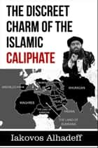 The Discreet Charm of the Islamic Caliphate ebook by Iakovos Alhadeff
