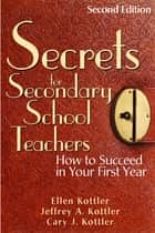 Secrets for Secondary School Teachers - How to Succeed in Your First Year ebook by Ellen Kottler, Dr. Jeffrey A. Kottler, Cary J. Kottler