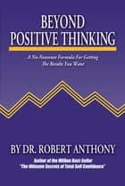 Beyond Positive Thinking: A No-Nonsense Formula for Getting the Results You Want ebook by Robert Anthony,Joe Vitale