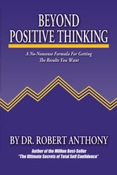 Beyond Positive Thinking: A No-Nonsense Formula for Getting the Results You Want - A No-Nonsense Formula for Getting the Results You Want ebook by Robert Anthony