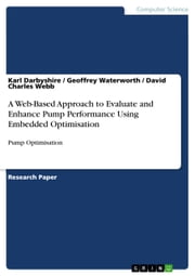 A Web-Based Approach to Evaluate and Enhance Pump Performance Using Embedded Optimisation - Pump Optimisation ebook by Karl Darbyshire,Geoffrey Waterworth,David Charles Webb