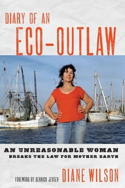 Diary of an Eco-Outlaw - An Unreasonable Woman Breaks the Law for Mother Earth ebook by Diane Wilson,Derrick Jensen