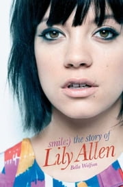 Smile: The Story of Lily Allen ebook by Bella Wolfson