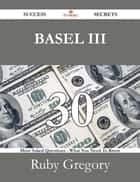 BASEL III 30 Success Secrets - 30 Most Asked Questions On BASEL III - What You Need To Know ebook by Ruby Gregory