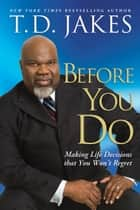 Before You Do - Making Great Decisions That You Won't Regret ebook by T.D. Jakes