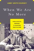 When We Are No More - How Digital Memory Is Shaping Our Future ebook by Abby Smith Rumsey