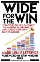 Wide for the Win: Strategies to Sell Globally via Multiple Platforms and Forge Your Own Path to Success - Stark Publishing Solutions, #4 ebook by Mark Leslie Lefebvre