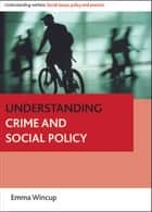 Understanding crime and social policy ebook by Wincup, Emma