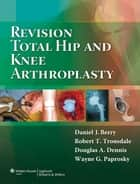 Revision Total Hip and Knee Arthroplasty ebook by Daniel J. Berry,Robert T. Trousdale,Douglas A. Dennis,Wayne Paprosky