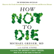 How Not To Die - Discover the foods scientifically proven to prevent and reverse disease audiobook by Dr Michael Greger, Gene Stone