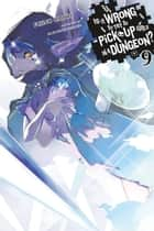 Is It Wrong to Try to Pick Up Girls in a Dungeon?, Vol. 9 (light novel) ebook by Fujino Omori, Suzuhito Yasuda