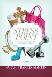 Stress Point - Thriving Through Your Twenties in a Decade of Drama ebook by Sarah Francis Martin