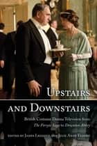 Upstairs and Downstairs - British Costume Drama Television from The Forsyte Saga to Downton Abbey ebook by James Leggott, Julie Taddeo