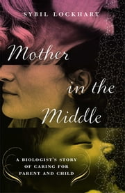 Mother in the Middle - A Biologist's Story of Caring for Parent and Child ebook by Sybil Lockhart