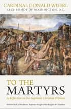 To the Martyrs: A Reflection on the Supreme Christian Witness ebook by Cardinal Donald Wuerl