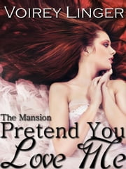 Pretend You Love Me - The Mansion, #1 ebook by Voirey Linger