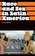 Race and Sex in Latin America ebook by Peter Wade