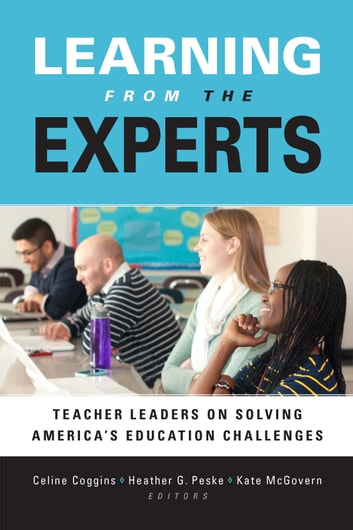 Learning from the Experts - Teacher Leaders on Solving America's Education Challenges ebook by Celine Coggins,Heather G. Peske,Kate McGovern