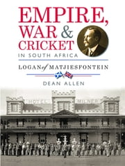 Empire, War & Cricket in South Africa - Logan of Matjiesfontein ebook by Dean Allen