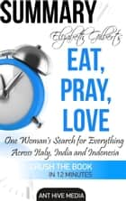 Elizabeth Gilbert's Eat, Pray, Love Summary ebook by Ant Hive Media