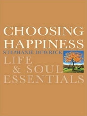 Choosing Happiness - Life and Soul Essentials ebook by Stephanie Dowrick