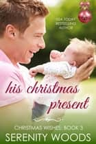 His Christmas Present - Christmas Wishes, #3 ebook by Serenity Woods