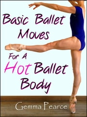 Basic Ballet Moves For A Hot Ballet Body ebook by Gemma Pearce