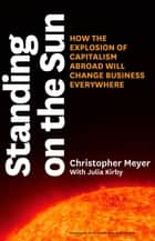 Standing on the Sun - How the Explosion of Capitalism Abroad Will Change Business Everywhere ebook by Christopher Meyer, Julia Kirby