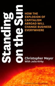 Standing on the Sun - How the Explosion of Capitalism Abroad Will Change Business Everywhere ebook by Christopher Meyer