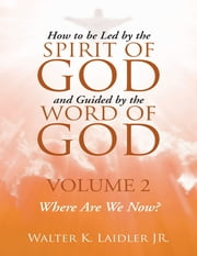 How to Be Led By the Spirit of God and Guided By the Word of God: Volume 2 Where Are We Now? ebook by Walter K Laidler Jr