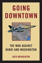 Going Downtown - The War Against Hanoi and Washington ebook by Jack Broughton