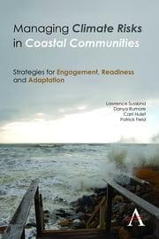 Managing Climate Risks in Coastal Communities - Strategies for Engagement, Readiness and Adaptation ebook by Lawrence Susskind,Danya Rumore,Carri Hulet,Patrick Field