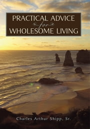 Practical Advice for Wholesome Living ebook by Charles Arthur Shipp, Sr.