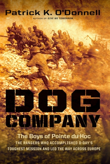 Dog Company - The Boys of Pointe du Hoc -- the Rangers Who Accomplished D-Day's Toughest Mission and Led the Way across Europe ebook by Patrick K. O'Donnell