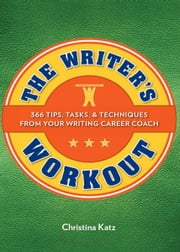 The Writer's Workout: 366 Tips, Tasks, & Techniques From Your Writing Career Coach ebook by Christina Katz