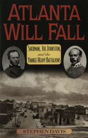Atlanta Will Fall - Sherman, Joe Johnston, and the Yankee Heavy Battalions ebook by Stephen Davis