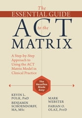 The Essential Guide to the ACT Matrix - A Step-by-Step Approach to Using the ACT Matrix Model in Clinical Practice ebook by Kevin L. Polk, PhD,Benjamin Schoendorff, MA, MSc,Mark Webster,Fabian O. Olaz, PsyD